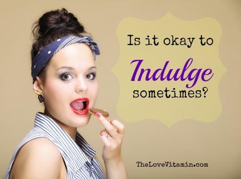 Is it okay to indulge